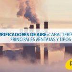 Purificadores de aire: Características, ventajas principales y tipos